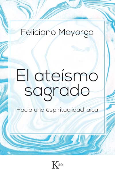El ateísmo sagrado. Feliciano Mayorga. Editorial Kairós
